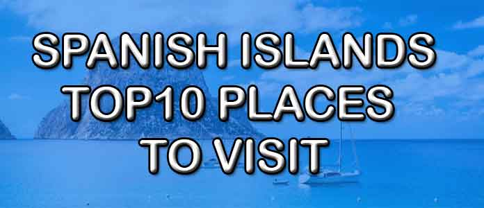 Spanish Islands, Best places to visit